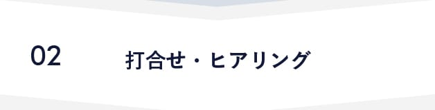 02 打合せ・ヒアリング